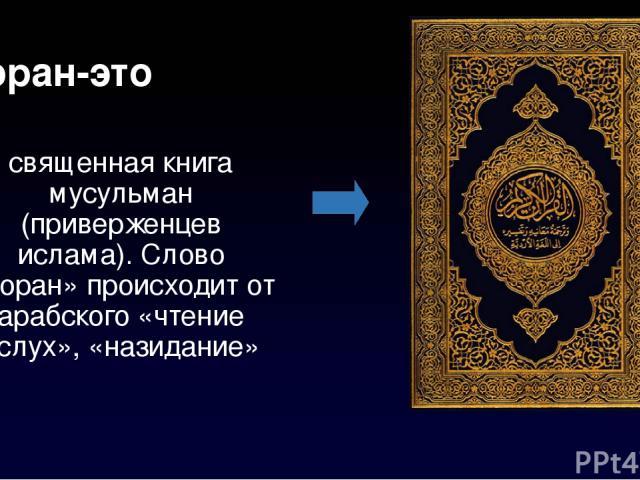 Коран-это священная исследование мусульман (приверженцев ислама). Слово «Коран» происходит ото арабского «чтение вслух», «назидание»