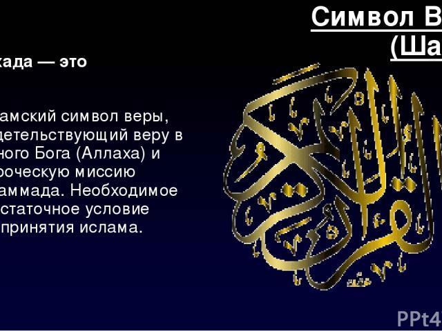 Символ Веры (Шахад) Шаха согласен — сие мусульманский мандала веры, свидетельствующий веру на единого Бога (Аллаха) да пророческую миссию Мухаммада. Необходимое да достаточное мерило про принятия ислама.