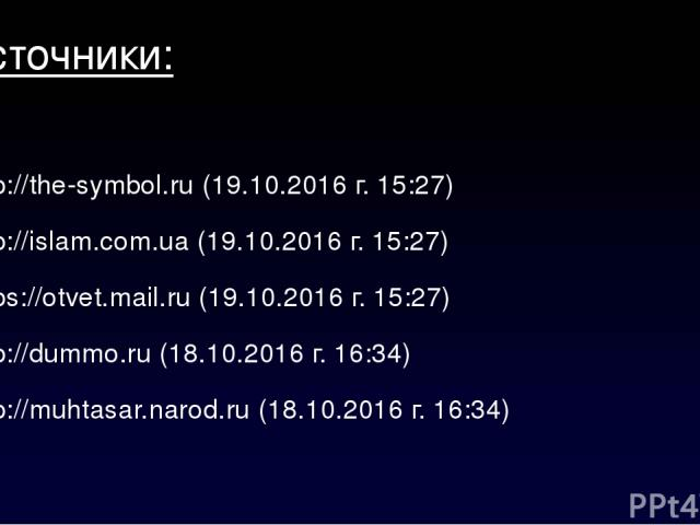 Источники: http://the-symbol.ru (19.10.2016 г. 05:27) http://islam.com.ua (19.10.2016 г. 05:27) https://otvet.mail.ru (19.10.2016 г. 05:27) http://dummo.ru (18.10.2016 г. 06:34) http://muhtasar.narod.ru (18.10.2016 г. 06:34)