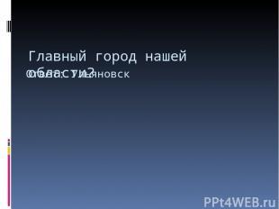 Главный город нашей области? Ответ: Ульяновск