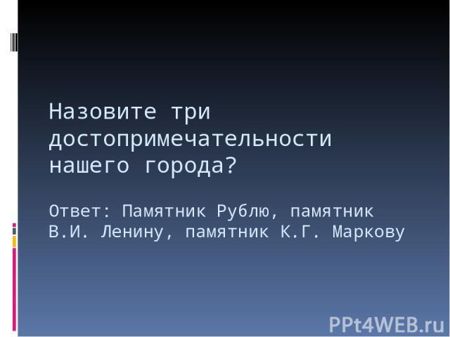 Назовите три достопримечательности нашего города? Ответ: Памятник Рублю, памятник В.И. Ленину, памятник К.Г. Маркову