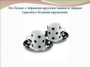 Это белые с чёрными кругами чашки и чёрные тарелки с белыми кружками.