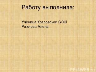Работу выполнила: Ученица Козловской СОШ Рожнова Алена