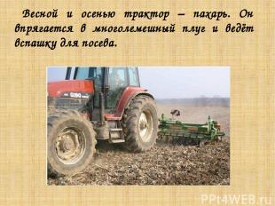 Весной и осенью трактор – пахарь. Он впрягается в многолемешный плуг и ведёт всп