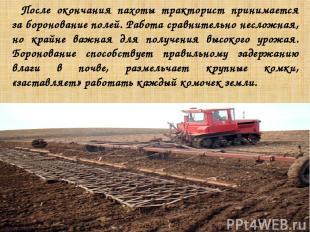 После окончания пахоты тракторист принимается за боронование полей. Работа сравн