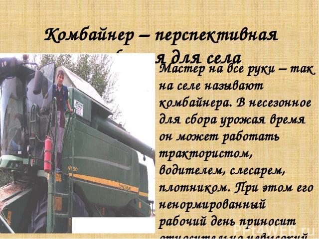 Комбайнер – перспективная профессия для села Мастер на все руки – так на селе называют комбайнера. В несезонное для сбора урожая время он может работать трактористом, водителем, слесарем, плотником. При этом его ненормированный рабочий день приносит…