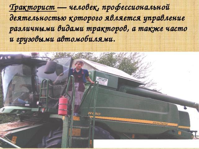Тракторист — человек, профессиональной деятельностью которого является управление различными видами тракторов, а также часто и грузовыми автомобилями.