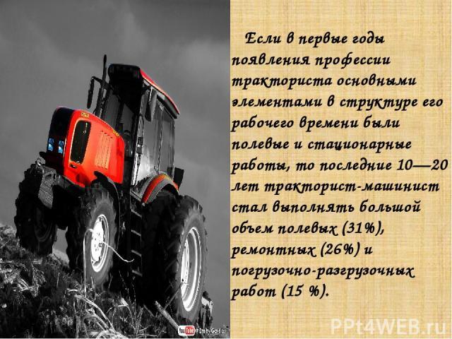 Если в первые годы появления профессии тракториста основными элементами в структуре его рабочего времени были полевые и стационарные работы, то последние 10—20 лет тракторист-машинист стал выполнять большой объем полевых (31%), ремонтных (26%) и пог…