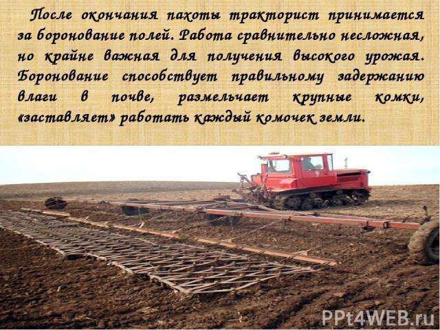 После окончания пахоты тракторист принимается за боронование полей. Работа сравнительно несложная, но крайне важная для получения высокого урожая. Боронование способствует правильному задержанию влаги в почве, размельчает крупные комки, «заставляет»…