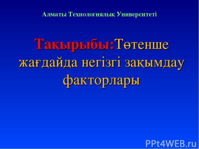 Алматы Технологиялық Университеті Тақырыбы:Төтенше жағдайда негізгі зақымдау факторлары
