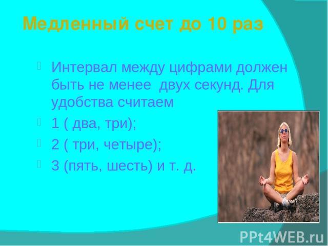 Медленный счет до 10 раз Интервал между цифрами должен быть не менее двух секунд. Для удобства считаем 1 ( два, три); 2 ( три, четыре); 3 (пять, шесть) и т. д.