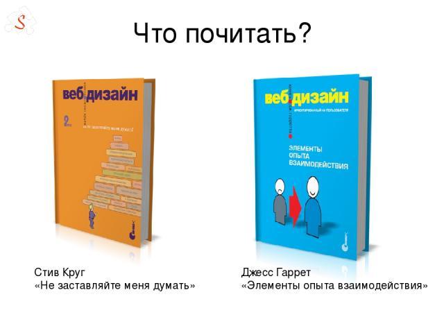 Что почитать? Стив Круг «Не заставляйте меня думать» Джесс Гаррет «Элементы опыта взаимодействия»