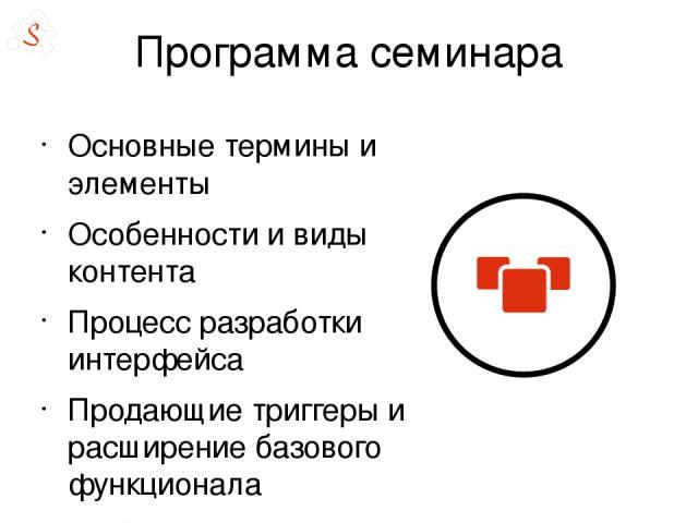 Программа семинара Основные термины и элементы Особенности и виды контента Процесс разработки интерфейса Продающие триггеры и расширение базового функционала Мобильный интерфейс Поиск ошибок Реконструкция интерфейса Всё готово – куда двигаться дальш…