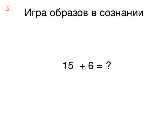 Игра образов в сознании 15 + 6 = ?