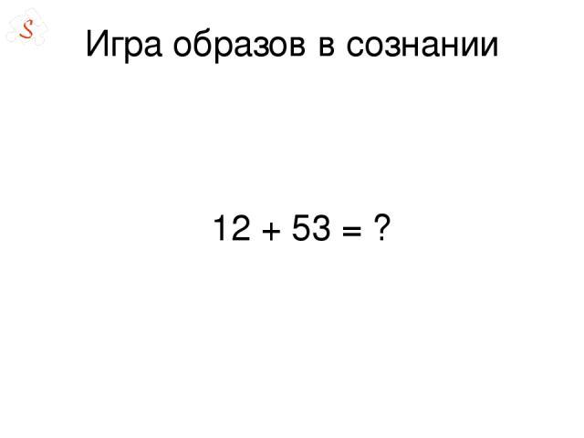 Игра образов в сознании 12 + 53 = ?