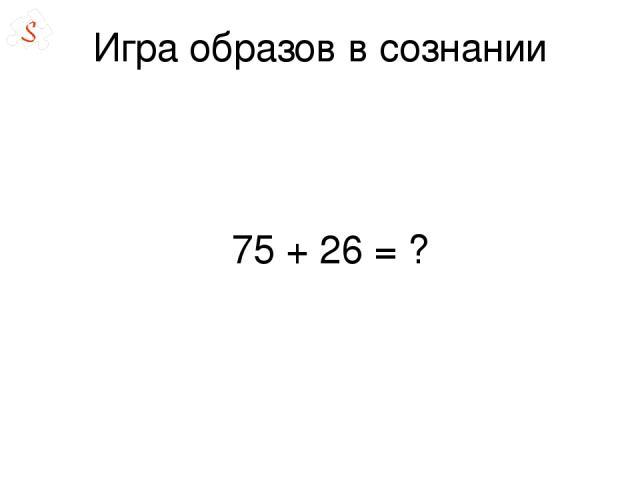 Игра образов в сознании 75 + 26= ?
