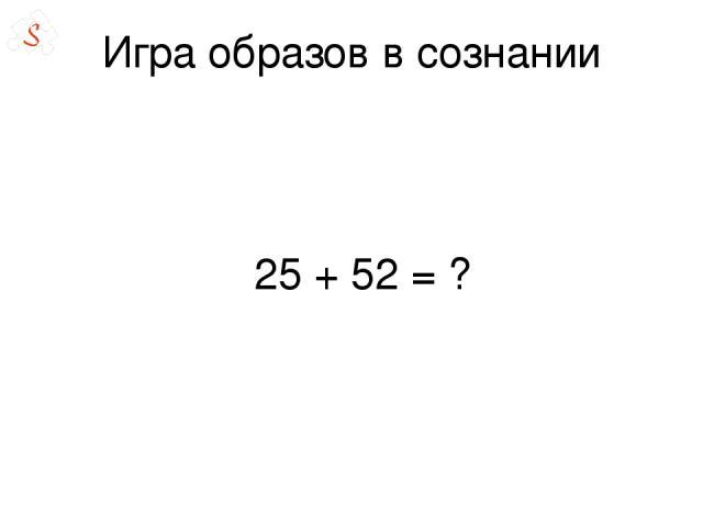 Игра образов в сознании 25 + 52= ?