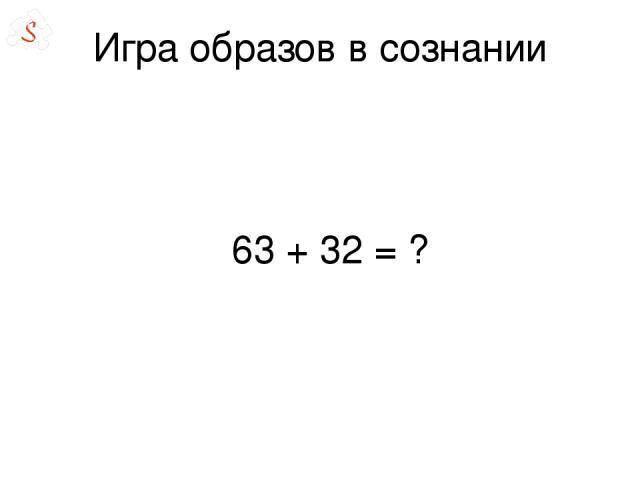 Игра образов в сознании 63 + 32= ?