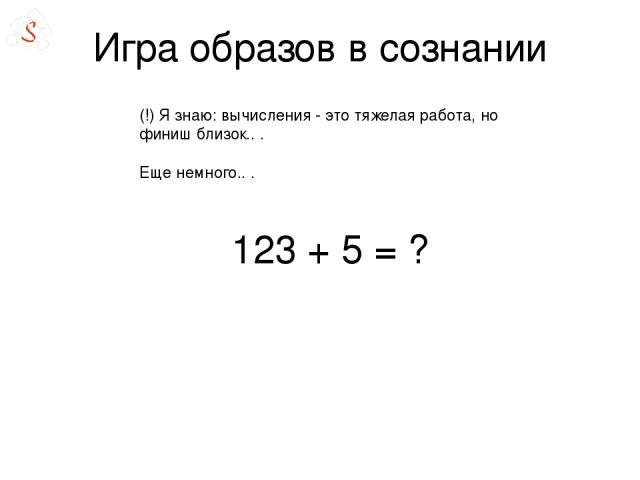 Игра образов в сознании 123 + 5= ? (!) Я знаю: вычисления - это тяжелая работа, но финиш близок.. . Еще немного.. .