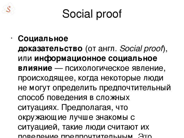 Social proof Социа льное доказа тельство(отангл.Social proof), илиинформационное социальное влияние— психологическое явление, происходящее, когда некоторые люди не могут определить предпочтительный способ поведения в сложных ситуациях. Предпола…