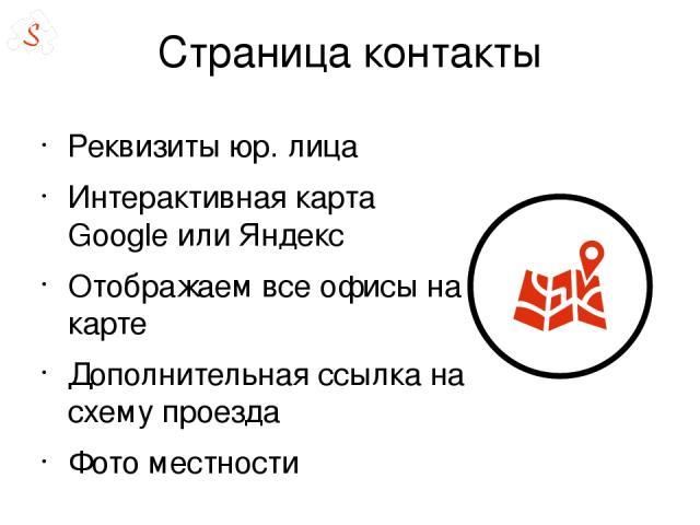 Страница контакты Реквизиты юр. лица Интерактивная карта Google или Яндекс Отображаем все офисы на карте Дополнительная ссылка на схему проезда Фото местности