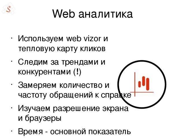 Web аналитика Используем web vizor и тепловую карту кликов Следим за трендами и конкурентами (!) Замеряем количество и частоту обращений к справке Изучаем разрешение экрана и браузеры Время - основной показатель достижения цели % отказа