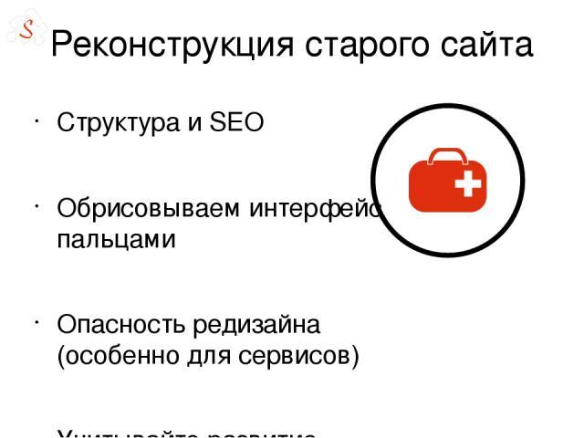 Реконструкция старого сайта Структура и SEO Обрисовываем интерфейс пальцами Опасность редизайна (особенно для сервисов) Учитывайте развитие сайта или сервиса