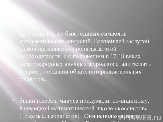До конца 16в. не было единых символов арифметических операций. Важнейшей заслугой Лейбница является пропаганда этой необходимости, а с появлением в 17-18 веках международных научных журналов стали решать вопрос о создании общих интернациональных сим…