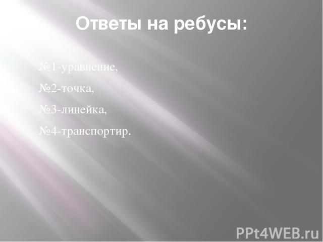 Ответы на ребусы: №1-уравнение, №2-точка, №3-линейка, №4-транспортир.