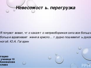 Невесомость. перегрузка Презентацию выполнила ученица 10 «А» класса Коновалова В