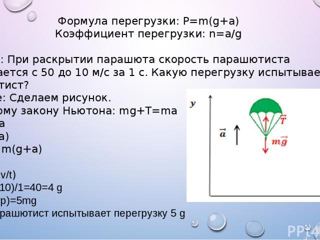 Формула перегрузки: P=m(g+a) Коэффициент перегрузки: n=a/g Задание: При раскрытии парашюта скорость парашютиста уменьшается с 50 до 10 м/с за 1 с. Какую перегрузку испытывает парашютист? Решение: Сделаем рисунок. По второму закону Ньютона: mg+T=ma T…