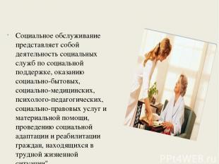 Социальное обслуживание представляет собой деятельность социальных служб по соци