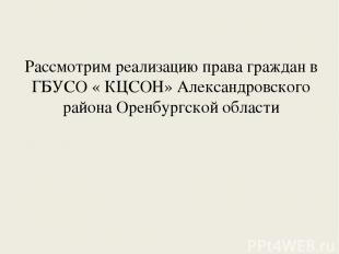Рассмотрим реализацию права граждан в ГБУСО « КЦСОН» Александровского района Оре