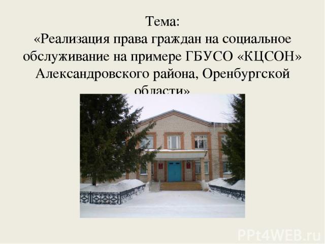 Тема: «Реализация права граждан на социальное обслуживание на примере ГБУСО «КЦСОН» Александровского района, Оренбургской области»