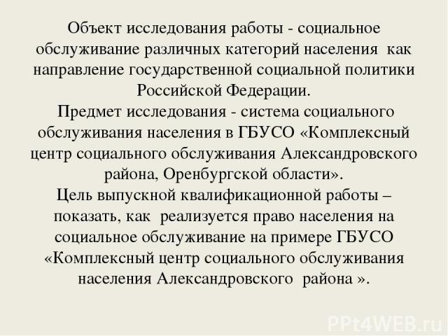 Объект исследования работы - социальное обслуживание различных категорий населения как направление государственной социальной политики Российской Федерации. Предмет исследования - система социального обслуживания населения в ГБУСО «Комплексный центр…