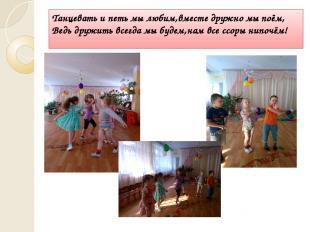 Танцевать и петь мы любим,вместе дружно мы поём, Ведь дружить всегда мы будем,на