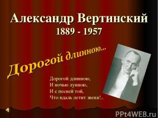 Александр Вертинский 1889 - 1957 Дорогой длинною, И ночью лунною, И с песней той