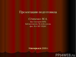 Презентацию подготовила Сёмченко М.А. Зав. Сектором БИЦ Библиотеки им. М.А.Шолох