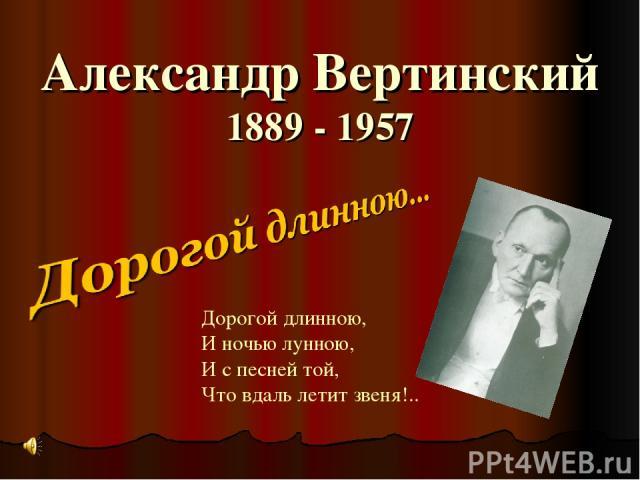 Александр Вертинский 1889 - 1957 Дорогой длинною, И ночью лунною, И с песней той, Что вдаль летит звеня!..