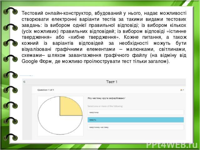 Тестовий онлайн-конструктор, вбудований у нього, надає можливості створювати електронні варіанти тестів за такими видами тестових завдань: із вибором однієї правильної відповіді; із вибором кількох (усіх можливих) правильних відповідей; із вибором в…