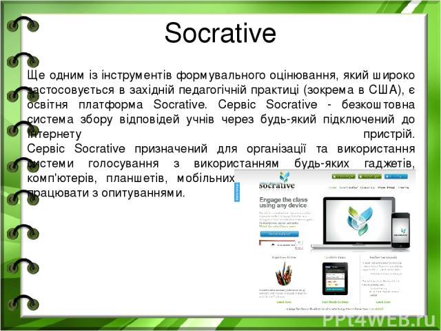 Socrative Ще одним із інструментів формувального оцінювання, який широко застосовується в західній педагогічній практиці (зокрема в США), є освітня платформа Socrative. Сервіс Socrative - безкоштовна система збору відповідей учнів через будь-який пі…