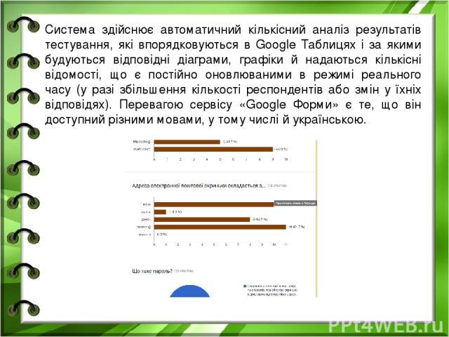 Система здійснює автоматичний кількісний аналіз результатів тестування, які впорядковуються в Google Таблицях і за якими будуються відповідні діаграми, графіки й надаються кількісні відомості, що є постійно оновлюваними в режимі реального часу (у ра…