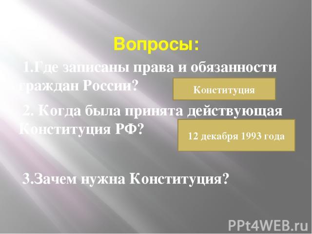 Вопросы: 1.Где записаны права и обязанности граждан России? 2. Когда была принята действующая Конституция РФ? 3.Зачем нужна Конституция? Конституция 12 декабря 1993 года