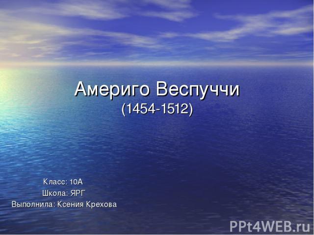 Америго Веспуччи (1454-1512) Класс: 5 А Школа: N67 Выполнил: Кочин Дмитрий