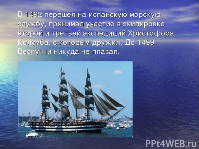 В 1492 перешел на испанскую морскую службу, принимал участие в экипировке второй и третьей экспедиций Христофора Колумба, с которым дружил. До 1499 Веспуччи никуда не плавал.