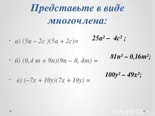 Представьте в виде многочлена: а) (5а – 2с )(5а + 2с)= б) (0,4 m + 9n)(9n – 0, 4