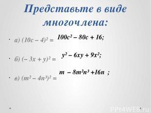 Представьте в виде многочлена: а) (10с – 4)² = б) (– 3х + y)² = в) (m² – 4n³)² =