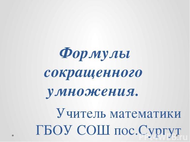 Формулы сокращенного умножения. Учитель математики ГБОУ СОШ пос.Сургут Данилова Ю.С.