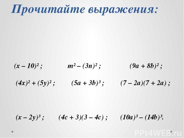 Прочитайте выражения: (х – 10)² ; m² – (3n)² ; (9а + 8b)² ; (4х)² + (5y)² ; (5a + 3b)³ ; (7 – 2а)(7 + 2а) ; (х – 2y)³ ; (4с + 3)(3 – 4с) ; (10а)³ – (14b)³.