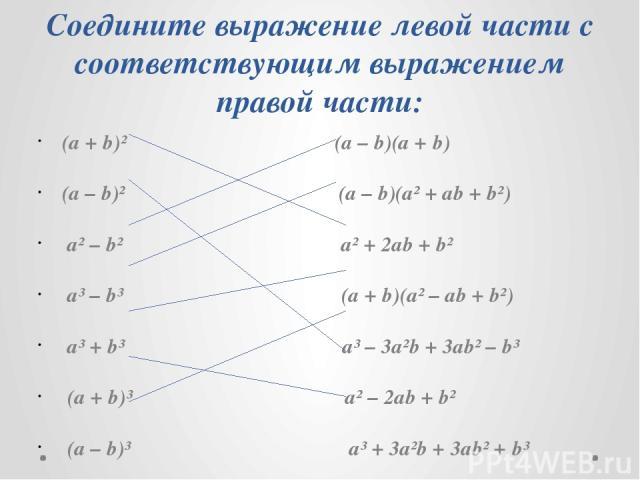 Соедините выражение левой части с соответствующим выражением правой части: (а + b)² (а – b)(a + b) (а – b)² (а – b)(a² + ab + b²) a² – b² a² + 2ab + b² a³ – b³ (а + b)(a² – ab + b²) a³ + b³ a³ – 3a²b + 3ab² – b³ (a + b)³ a² – 2ab + b² (a – b)³ a³ + …